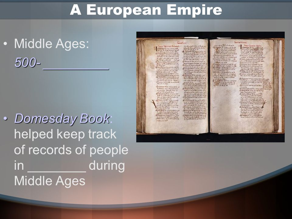 A European Empire Middle Ages: 500- _________ Domesday BookDomesday Book: helped keep track of records of people in ________ during Middle Ages