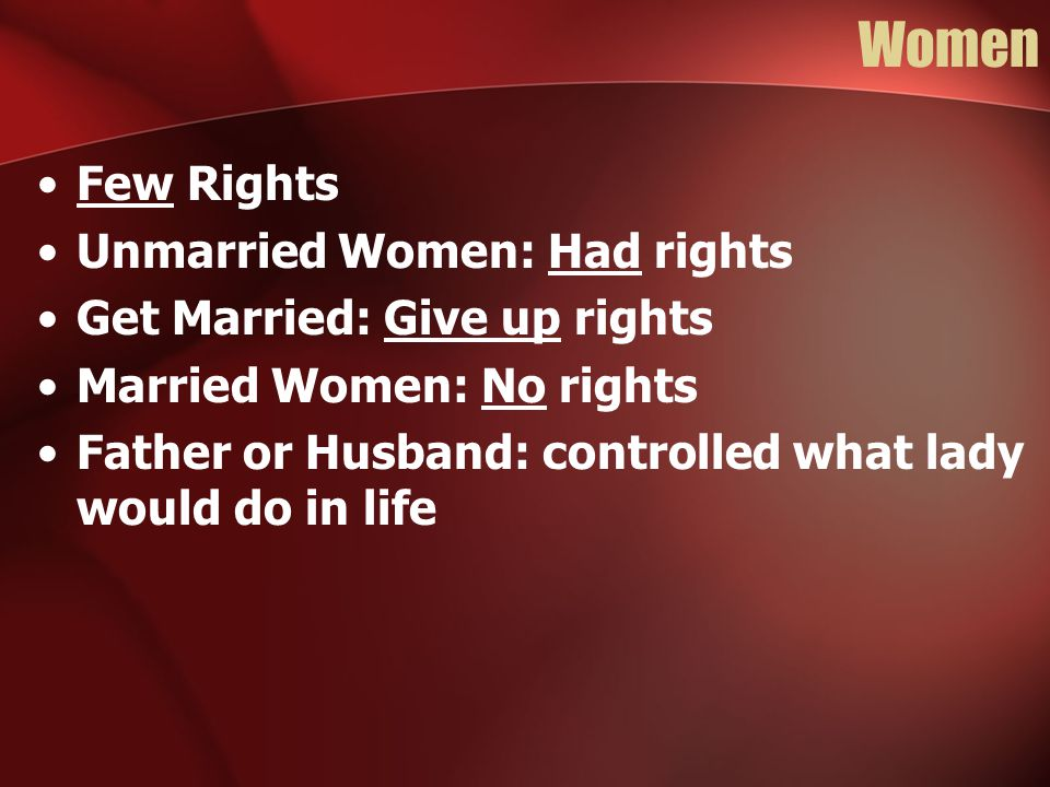 Women Few Rights Unmarried Women: Had rights Get Married: Give up rights Married Women: No rights Father or Husband: controlled what lady would do in life