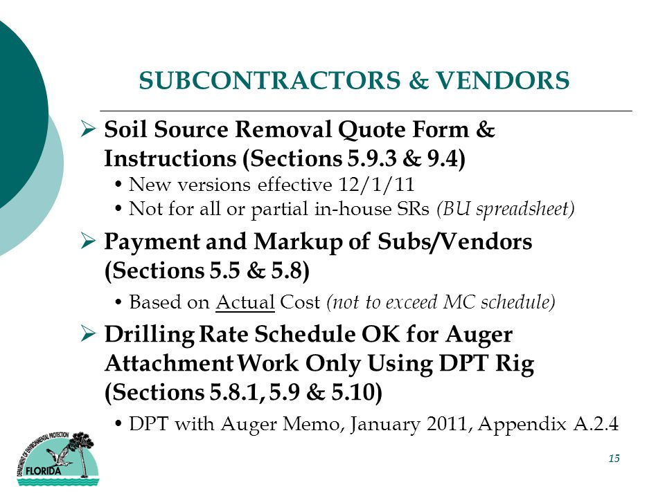 15 SUBCONTRACTORS & VENDORS  Soil Source Removal Quote Form & Instructions (Sections 5.9.3 & 9.4) New versions effective 12/1/11 Not for all or partial in-house SRs (BU spreadsheet)  Payment and Markup of Subs/Vendors (Sections 5.5 & 5.8) Based on Actual Cost (not to exceed MC schedule)  Drilling Rate Schedule OK for Auger Attachment Work Only Using DPT Rig (Sections 5.8.1, 5.9 & 5.10) DPT with Auger Memo, January 2011, Appendix A.2.4