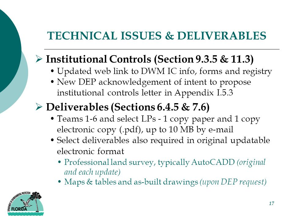 17 TECHNICAL ISSUES & DELIVERABLES  Institutional Controls (Section 9.3.5 & 11.3) Updated web link to DWM IC info, forms and registry New DEP acknowledgement of intent to propose institutional controls letter in Appendix I.5.3  Deliverables (Sections 6.4.5 & 7.6) Teams 1-6 and select LPs - 1 copy paper and 1 copy electronic copy (.pdf), up to 10 MB by e-mail Select deliverables also required in original updatable electronic format Professional land survey, typically AutoCADD (original and each update) Maps & tables and as-built drawings (upon DEP request)