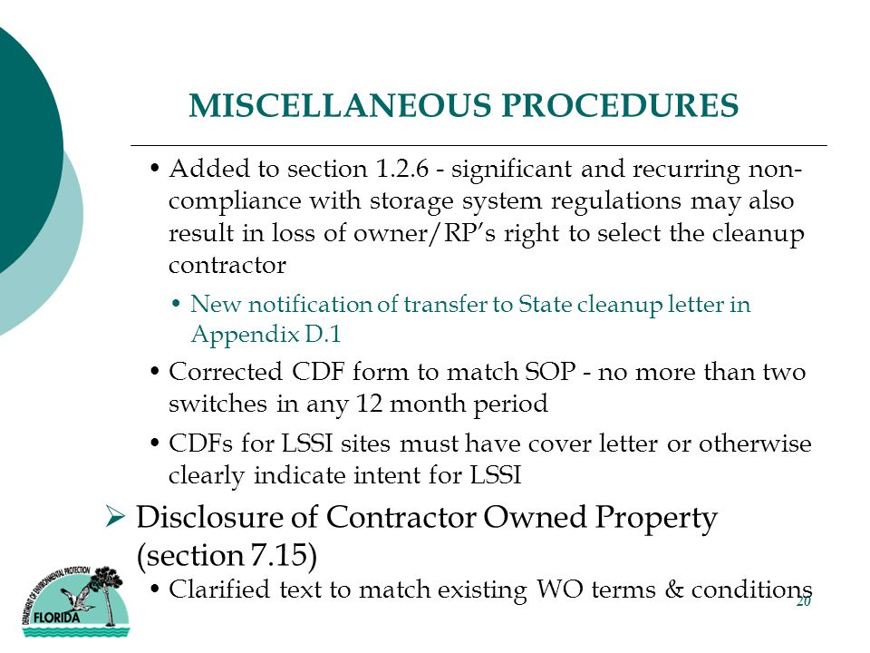 20 MISCELLANEOUS PROCEDURES Added to section 1.2.6 - significant and recurring non- compliance with storage system regulations may also result in loss of owner/RP's right to select the cleanup contractor New notification of transfer to State cleanup letter in Appendix D.1 Corrected CDF form to match SOP - no more than two switches in any 12 month period CDFs for LSSI sites must have cover letter or otherwise clearly indicate intent for LSSI  Disclosure of Contractor Owned Property (section 7.15) Clarified text to match existing WO terms & conditions