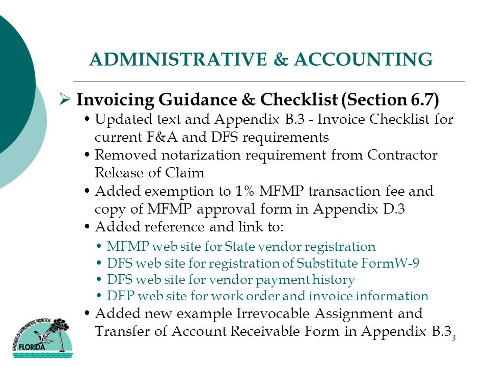 3 ADMINISTRATIVE & ACCOUNTING  Invoicing Guidance & Checklist (Section 6.7) Updated text and Appendix B.3 - Invoice Checklist for current F&A and DFS requirements Removed notarization requirement from Contractor Release of Claim Added exemption to 1% MFMP transaction fee and copy of MFMP approval form in Appendix D.3 Added reference and link to: MFMP web site for State vendor registration DFS web site for registration of Substitute FormW-9 DFS web site for vendor payment history DEP web site for work order and invoice information Added new example Irrevocable Assignment and Transfer of Account Receivable Form in Appendix B.3