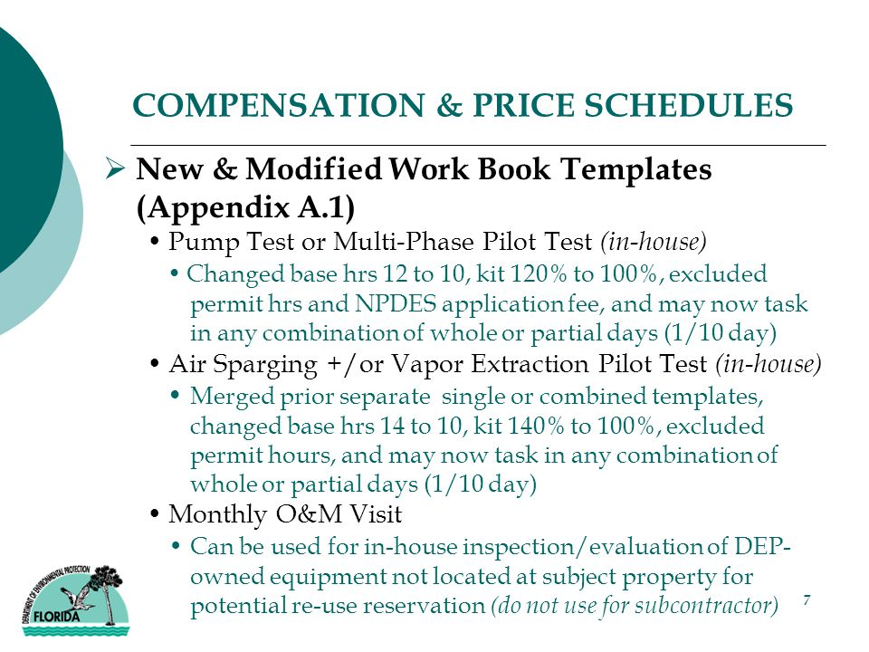 7 COMPENSATION & PRICE SCHEDULES  New & Modified Work Book Templates (Appendix A.1) Pump Test or Multi-Phase Pilot Test (in-house) Changed base hrs 12 to 10, kit 120% to 100%, excluded permit hrs and NPDES application fee, and may now task in any combination of whole or partial days (1/10 day) Air Sparging +/or Vapor Extraction Pilot Test (in-house) Merged prior separate single or combined templates, changed base hrs 14 to 10, kit 140% to 100%, excluded permit hours, and may now task in any combination of whole or partial days (1/10 day) Monthly O&M Visit Can be used for in-house inspection/evaluation of DEP- owned equipment not located at subject property for potential re-use reservation (do not use for subcontractor)