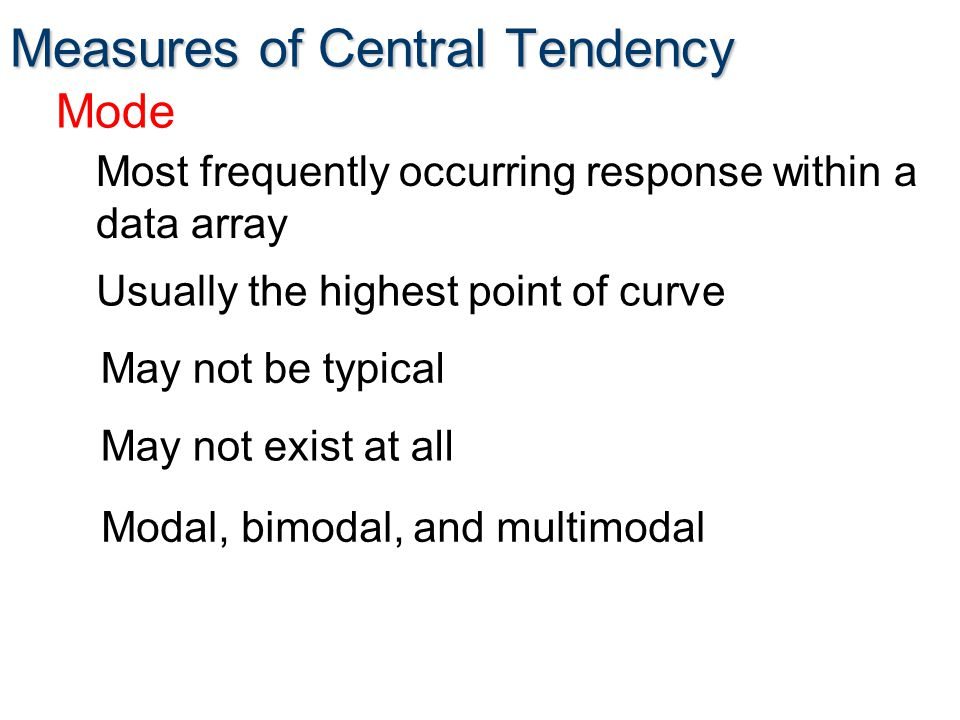 Measures of Central Tendency Usually the highest point of curve Mode Most frequently occurring response within a data array May not be typical May not exist at all Modal, bimodal, and multimodal