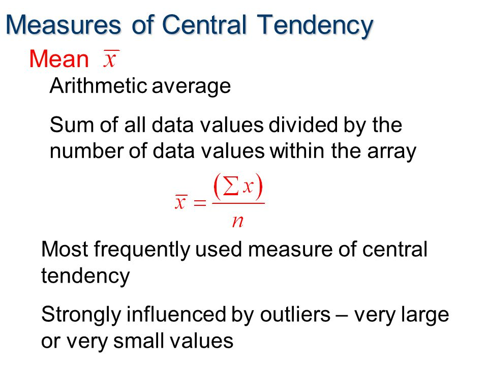 Measures of Central Tendency Most frequently used measure of central tendency Strongly influenced by outliers – very large or very small values Mean Arithmetic average Sum of all data values divided by the number of data values within the array