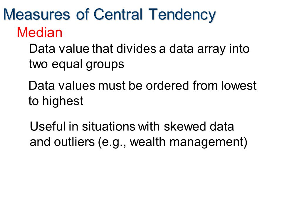 Measures of Central Tendency Median Data value that divides a data array into two equal groups Data values must be ordered from lowest to highest Useful in situations with skewed data and outliers (e.g., wealth management)
