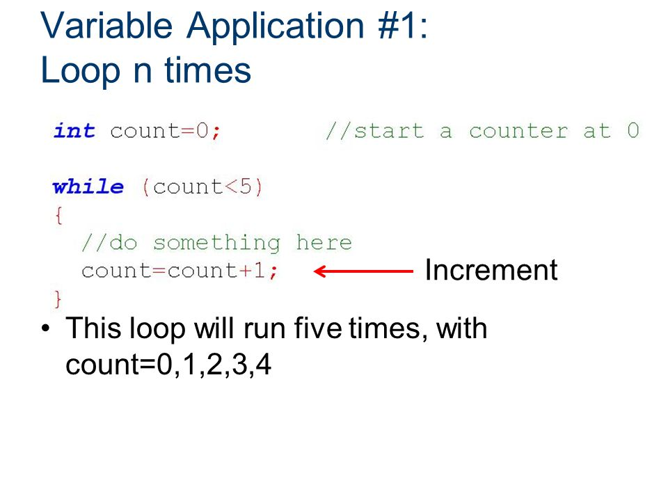 Variable Application #1: Loop n times This loop will run five times, with count=0,1,2,3,4 Increment