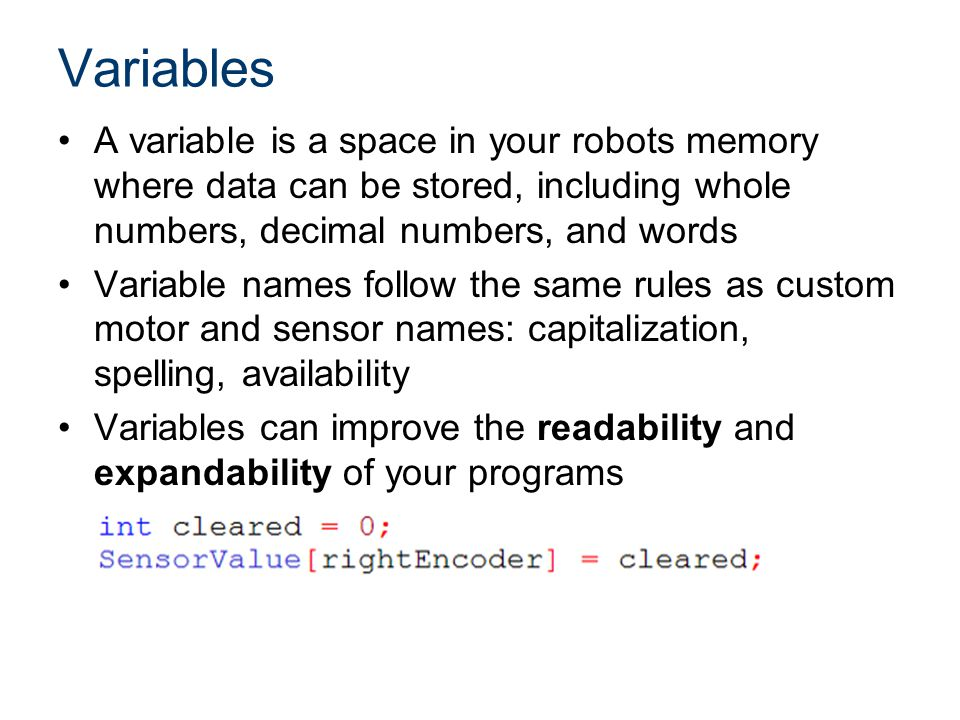 Variables A variable is a space in your robots memory where data can be stored, including whole numbers, decimal numbers, and words Variable names follow the same rules as custom motor and sensor names: capitalization, spelling, availability Variables can improve the readability and expandability of your programs