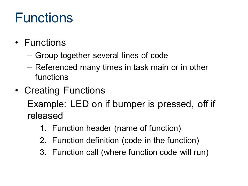 Functions –Group together several lines of code –Referenced many times in task main or in other functions Creating Functions Example: LED on if bumper is pressed, off if released 1.Function header (name of function) 2.Function definition (code in the function) 3.Function call (where function code will run)