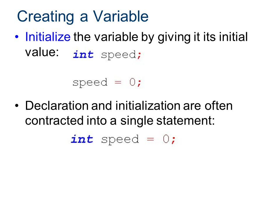 Creating a Variable Initialize the variable by giving it its initial value: Declaration and initialization are often contracted into a single statement:
