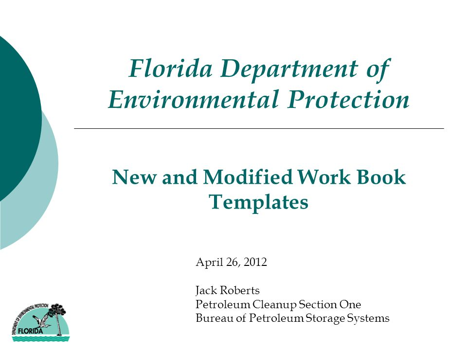 New and Modified Work Book Templates Florida Department of Environmental Protection April 26, 2012 Jack Roberts Petroleum Cleanup Section One Bureau of Petroleum Storage Systems