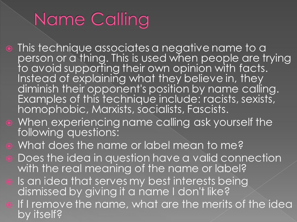  This technique associates a negative name to a person or a thing. This is used when people are trying to avoid supporting their own opinion with fac