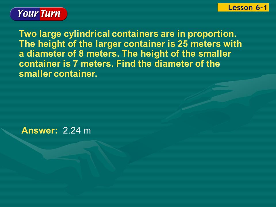 Example 1-4c Two large cylindrical containers are in proportion. The height of the larger container is 25 meters with a diameter of 8 meters. The heig