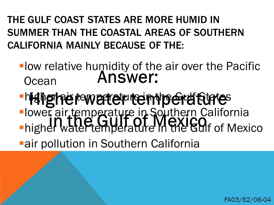 THE GULF COAST STATES ARE MORE HUMID IN SUMMER THAN THE COASTAL AREAS OF SOUTHERN CALIFORNIA MAINLY BECAUSE OF THE:  low relative humidity of the air over the Pacific Ocean  higher air temperature in the Gulf States  lower air temperature in Southern California  higher water temperature in the Gulf of Mexico  air pollution in Southern California FA03/S2/06-04 Answer: Higher water temperature in the Gulf of Mexico