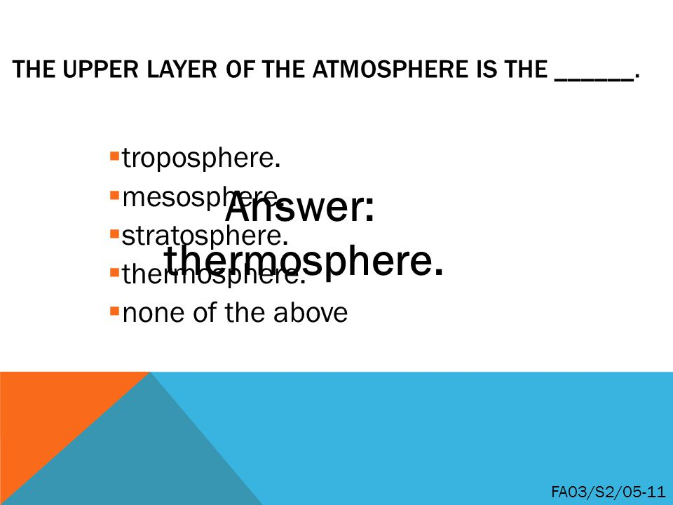 THE UPPER LAYER OF THE ATMOSPHERE IS THE ______. troposphere.
