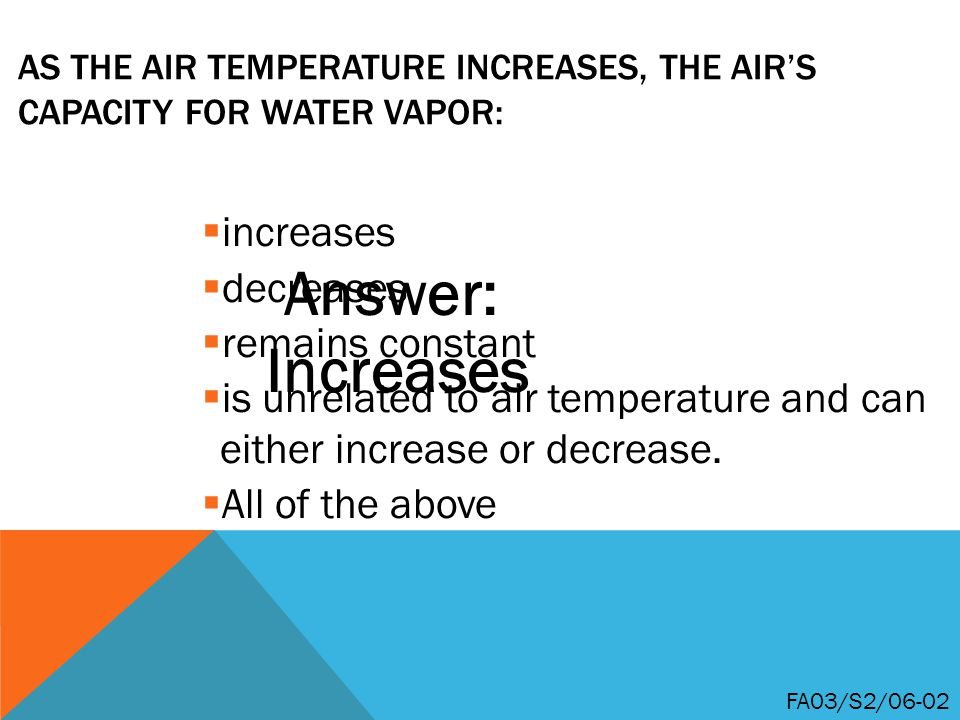 AS THE AIR TEMPERATURE INCREASES, THE AIR'S CAPACITY FOR WATER VAPOR:  increases  decreases  remains constant  is unrelated to air temperature and can either increase or decrease.