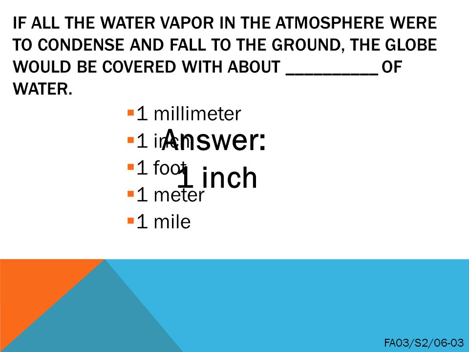 IF ALL THE WATER VAPOR IN THE ATMOSPHERE WERE TO CONDENSE AND FALL TO THE GROUND, THE GLOBE WOULD BE COVERED WITH ABOUT __________ OF WATER.