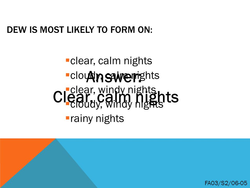 DEW IS MOST LIKELY TO FORM ON:  clear, calm nights  cloudy, calm nights  clear, windy nights  cloudy, windy nights  rainy nights FA03/S2/06-05 Answer: Clear, calm nights