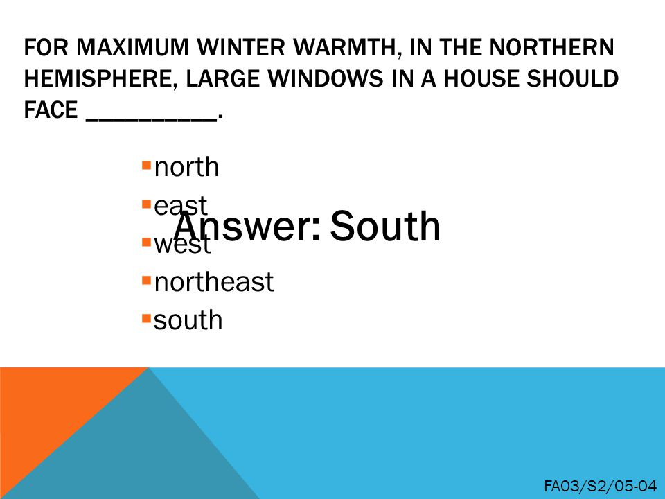 FOR MAXIMUM WINTER WARMTH, IN THE NORTHERN HEMISPHERE, LARGE WINDOWS IN A HOUSE SHOULD FACE __________.