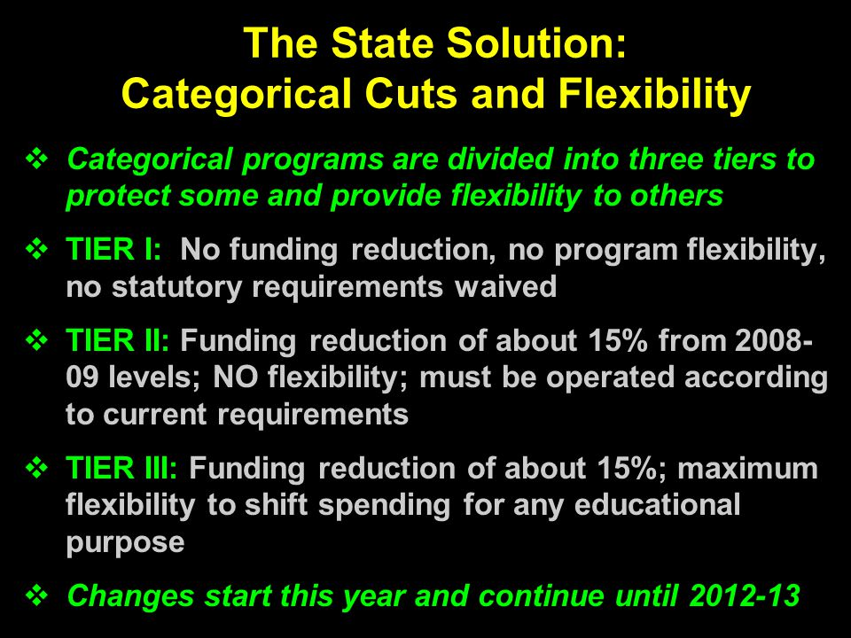The State Solution: Categorical Cuts and Flexibility  Categorical programs are divided into three tiers to protect some and provide flexibility to others  TIER I: No funding reduction, no program flexibility, no statutory requirements waived  TIER II: Funding reduction of about 15% from 2008- 09 levels; NO flexibility; must be operated according to current requirements  TIER III: Funding reduction of about 15%; maximum flexibility to shift spending for any educational purpose  Changes start this year and continue until 2012-13