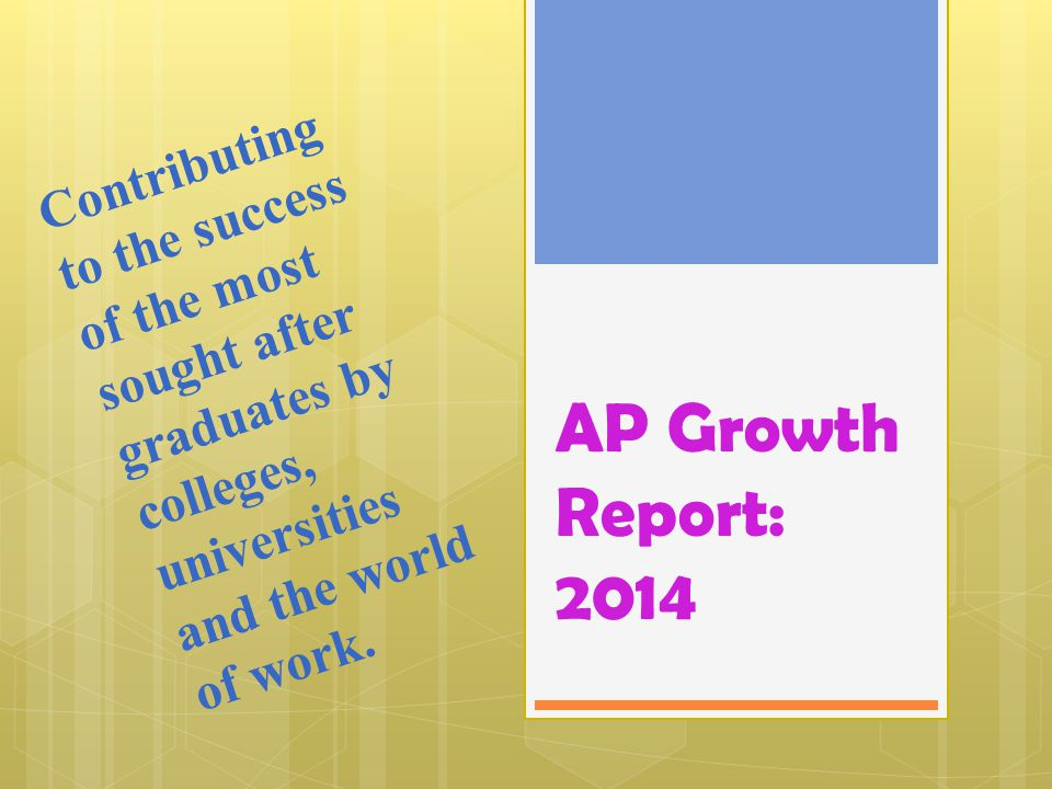 AP Growth Report: 2014 Contributing to the success of the most sought after graduates by colleges, universities and the world of work.