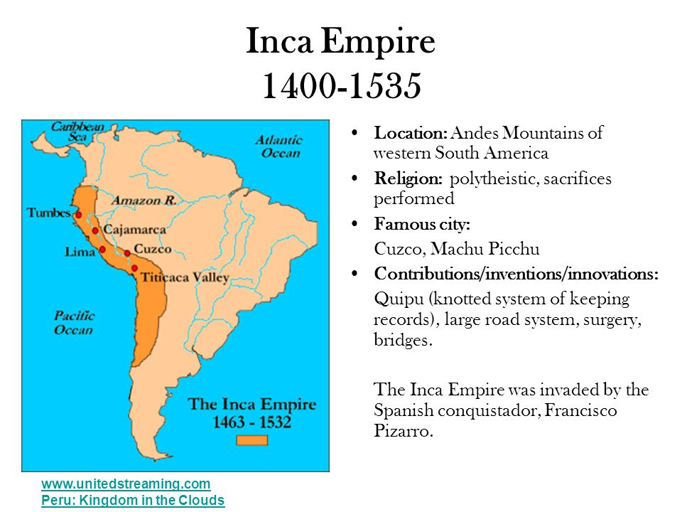 Inca Empire 1400-1535 Location: Andes Mountains of western South America Religion: polytheistic, sacrifices performed Famous city: Cuzco, Machu Picchu Contributions/inventions/innovations: Quipu (knotted system of keeping records), large road system, surgery, bridges.