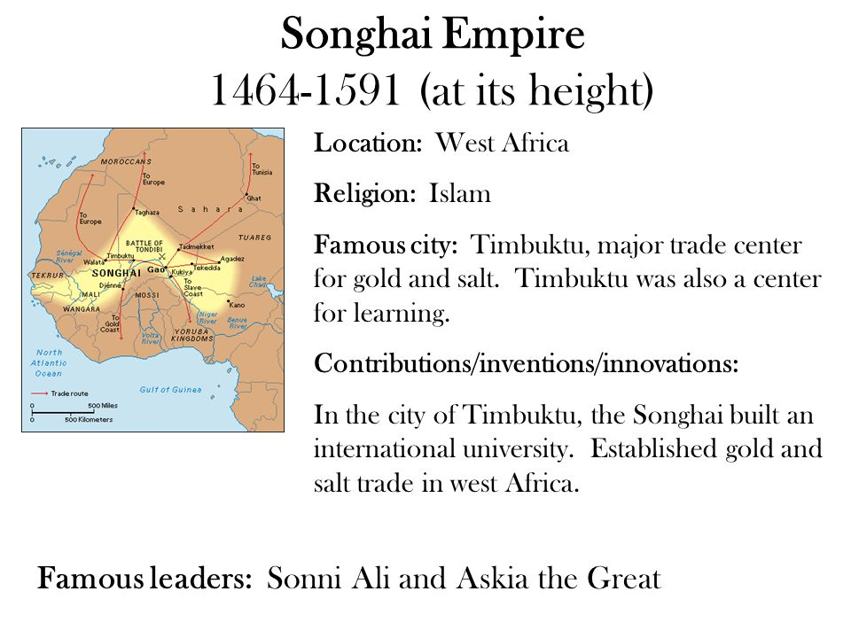 Songhai Empire 1464-1591 (at its height) Location: West Africa Religion: Islam Famous city: Timbuktu, major trade center for gold and salt. Timbuktu w