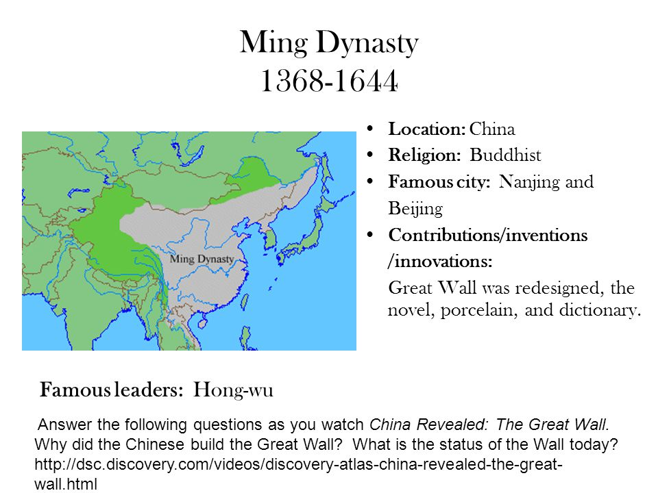 Ming Dynasty 1368-1644 Location: China Religion: Buddhist Famous city: Nanjing and Beijing Contributions/inventions /innovations: Great Wall was redes