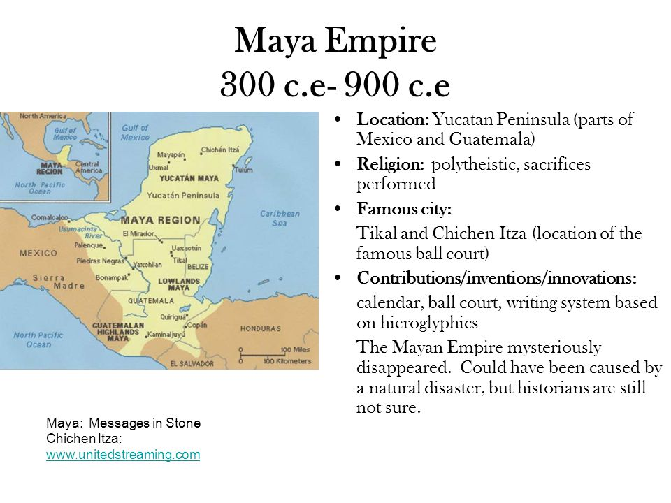 Maya Empire 300 c.e- 900 c.e Location: Yucatan Peninsula (parts of Mexico and Guatemala) Religion: polytheistic, sacrifices performed Famous city: Tikal and Chichen Itza (location of the famous ball court) Contributions/inventions/innovations: calendar, ball court, writing system based on hieroglyphics The Mayan Empire mysteriously disappeared.