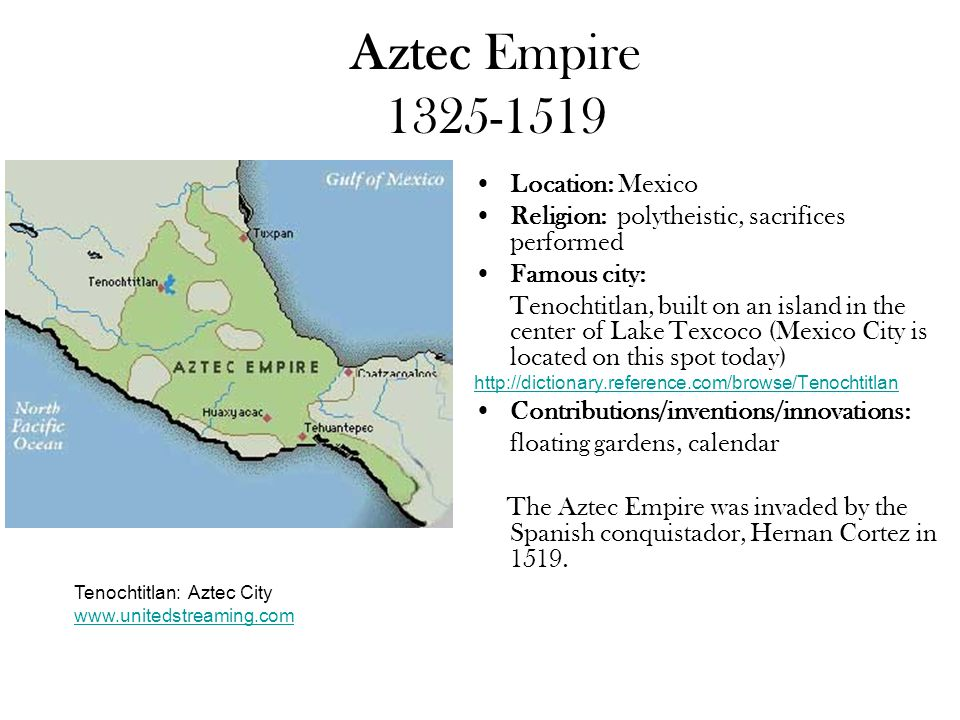 Aztec Empire 1325-1519 Location: Mexico Religion: polytheistic, sacrifices performed Famous city: Tenochtitlan, built on an island in the center of Lake Texcoco (Mexico City is located on this spot today) http://dictionary.reference.com/browse/Tenochtitlan Contributions/inventions/innovations: floating gardens, calendar The Aztec Empire was invaded by the Spanish conquistador, Hernan Cortez in 1519.