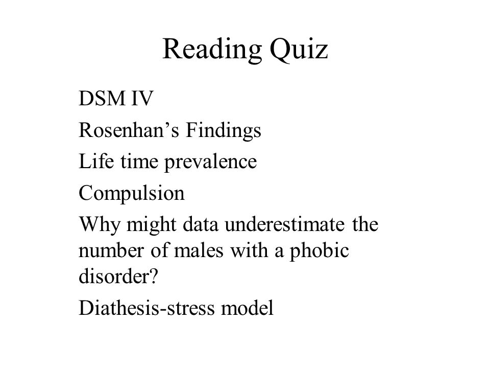 Reading Quiz DSM IV Rosenhan's Findings Life time prevalence Compulsion Why might data underestimate the number of males with a phobic disorder.