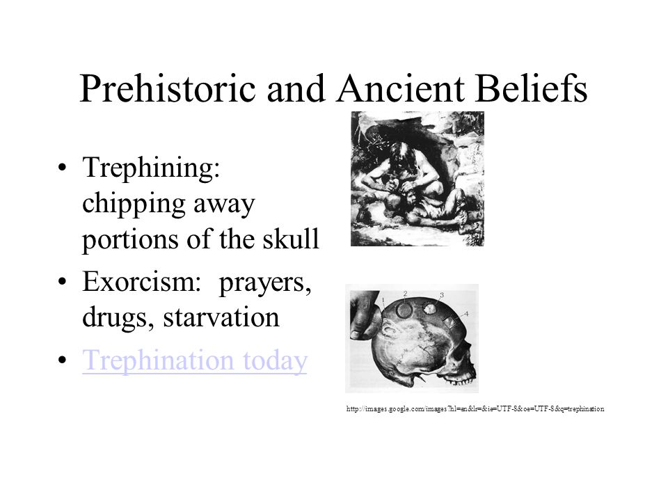 Prehistoric and Ancient Beliefs Trephining: chipping away portions of the skull Exorcism: prayers, drugs, starvation Trephination today http://images.google.com/images?hl=en&lr=&ie=UTF-8&oe=UTF-8&q=trephination