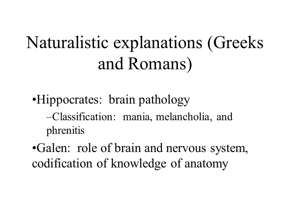 Naturalistic explanations (Greeks and Romans) Hippocrates: brain pathology –Classification: mania, melancholia, and phrenitis Galen: role of brain and nervous system, codification of knowledge of anatomy