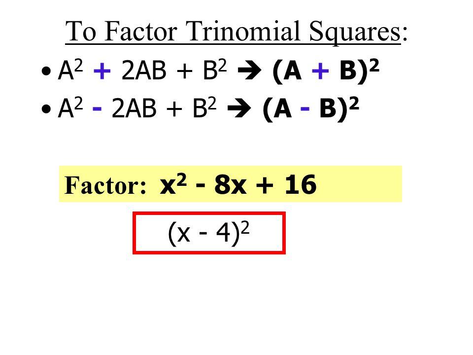 To Factor Trinomial Squares: A 2 + 2AB + B 2  (A + B) 2 A 2 - 2AB + B 2  (A - B) 2 Factor: x 2 + 10x + 25 (x + 5) 2