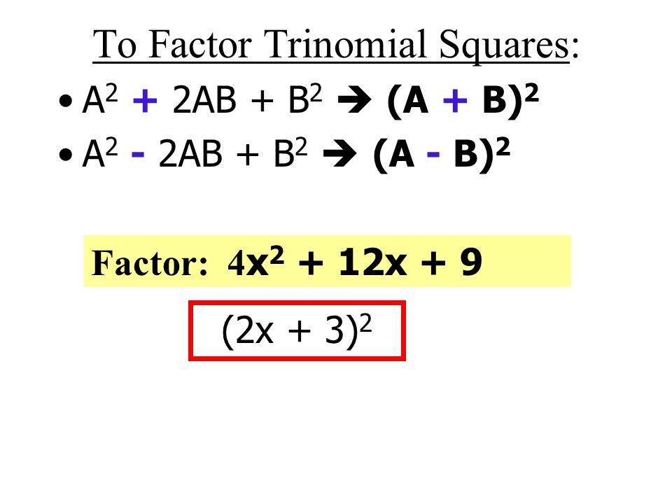 To Factor Trinomial Squares: A 2 + 2AB + B 2  (A + B) 2 A 2 - 2AB + B 2  (A - B) 2 Factor: x 2 - 8x + 16 (x - 4) 2