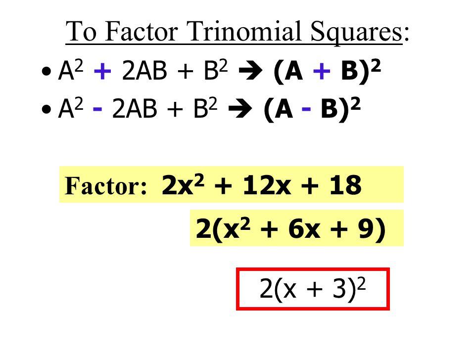 To Factor Trinomial Squares: A 2 + 2AB + B 2  (A + B) 2 A 2 - 2AB + B 2  (A - B) 2 Factor: 4 x 2 + 12x + 9 (2x + 3) 2