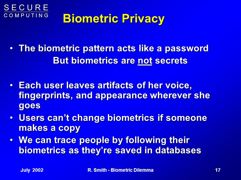 S E C U R E C O M P U T I N G July 200216R. Smith - Biometric Dilemma Compare with Password or Token Enrollment Modern systems allow users to self-enr