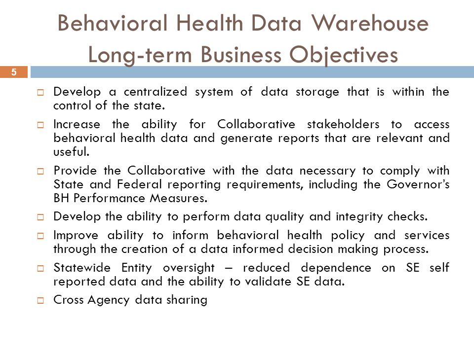 5 Behavioral Health Data Warehouse Long-term Business Objectives  Develop a centralized system of data storage that is within the control of the state.