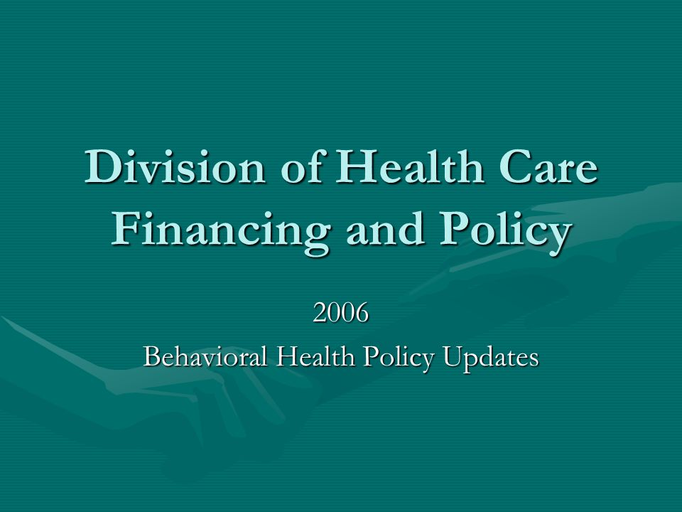 Division of Health Care Financing and Policy 2006 Behavioral Health Policy Updates