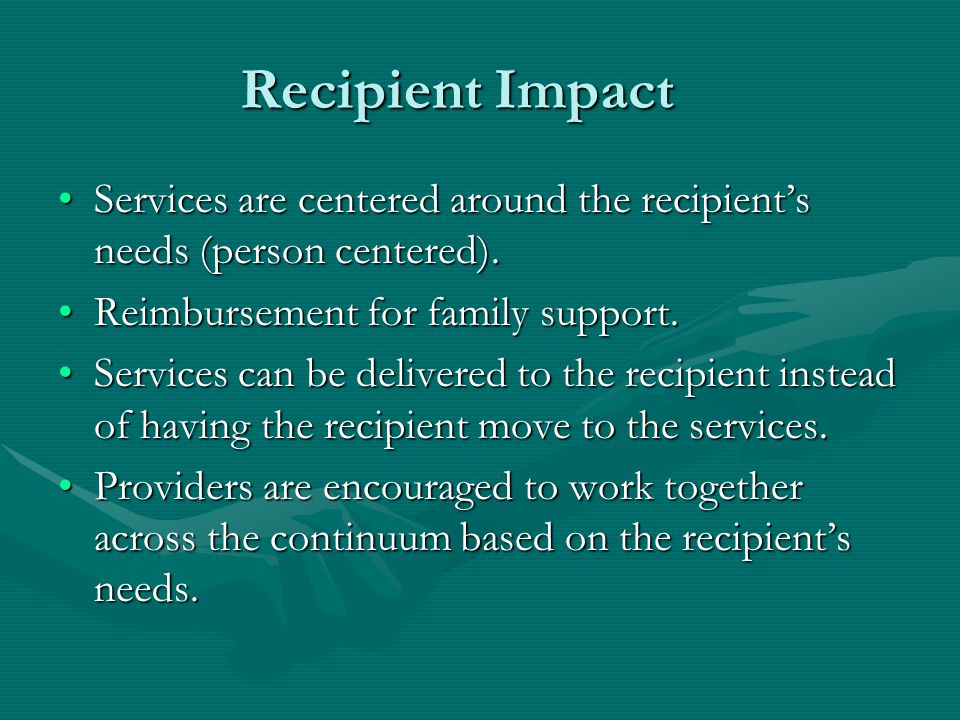 Recipient Impact Services are centered around the recipient's needs (person centered).Services are centered around the recipient's needs (person centered).