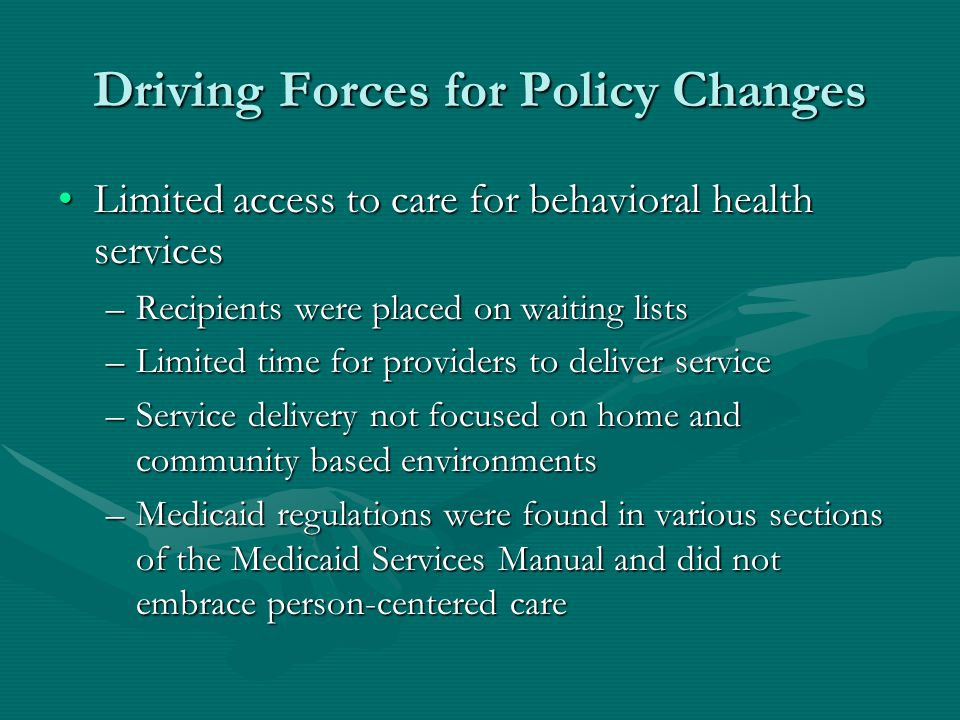Driving Forces for Policy Changes Limited access to care for behavioral health servicesLimited access to care for behavioral health services –Recipients were placed on waiting lists –Limited time for providers to deliver service –Service delivery not focused on home and community based environments –Medicaid regulations were found in various sections of the Medicaid Services Manual and did not embrace person-centered care