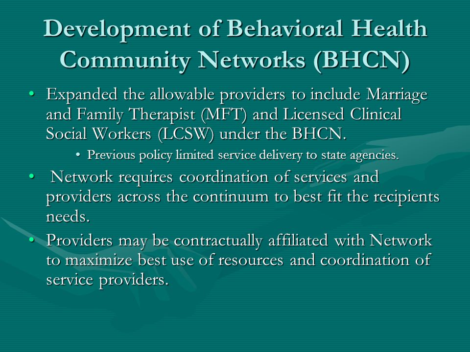 Development of Behavioral Health Community Networks (BHCN) Expanded the allowable providers to include Marriage and Family Therapist (MFT) and Licensed Clinical Social Workers (LCSW) under the BHCN.Expanded the allowable providers to include Marriage and Family Therapist (MFT) and Licensed Clinical Social Workers (LCSW) under the BHCN.