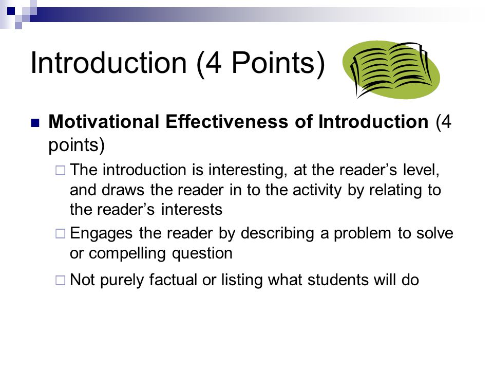 Introduction (4 Points) Motivational Effectiveness of Introduction (4 points)  The introduction is interesting, at the reader's level, and draws the reader in to the activity by relating to the reader's interests  Engages the reader by describing a problem to solve or compelling question  Not purely factual or listing what students will do