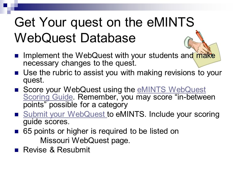 Get Your quest on the eMINTS WebQuest Database Implement the WebQuest with your students and make necessary changes to the quest.