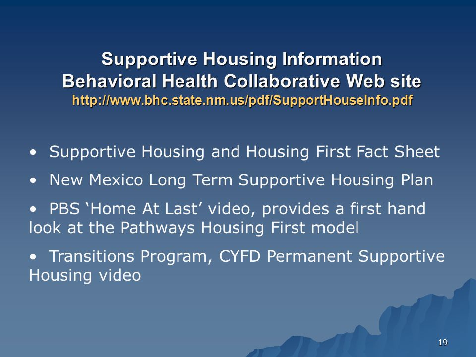 19 Supportive Housing Information Behavioral Health Collaborative Web site http://www.bhc.state.nm.us/pdf/SupportHouseInfo.pdf Supportive Housing and Housing First Fact Sheet New Mexico Long Term Supportive Housing Plan PBS 'Home At Last' video, provides a first hand look at the Pathways Housing First model Transitions Program, CYFD Permanent Supportive Housing video
