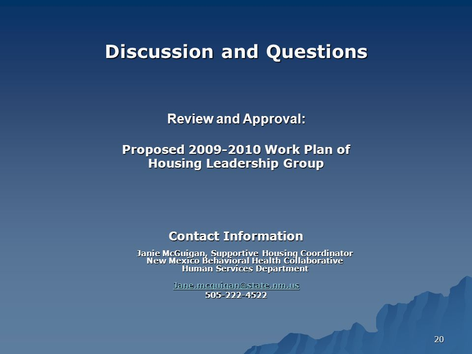 20 Discussion and Questions Review and Approval: Proposed 2009-2010 Work Plan of Housing Leadership Group Contact Information Janie McGuigan, Supportive Housing Coordinator New Mexico Behavioral Health Collaborative Human Services Department Jane.mcguigan@state.nm.us 505-222-4522