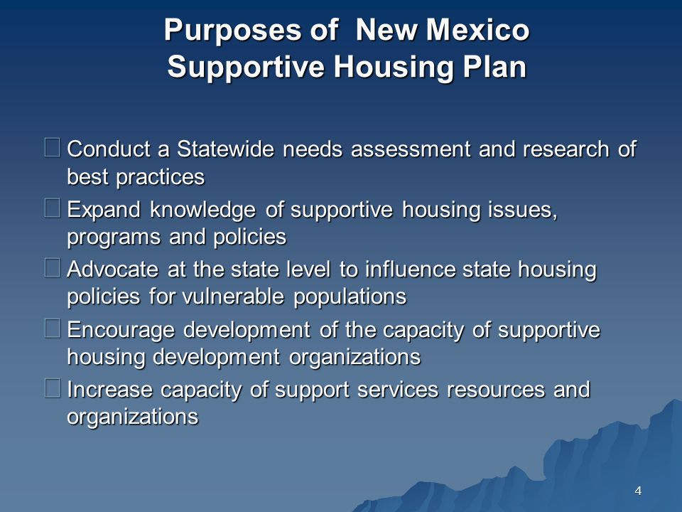 4 Purposes of New Mexico Supportive Housing Plan Conduct a Statewide needs assessment and research of best practices Expand knowledge of supportive housing issues, programs and policies Advocate at the state level to influence state housing policies for vulnerable populations Encourage development of the capacity of supportive housing development organizations Increase capacity of support services resources and organizations