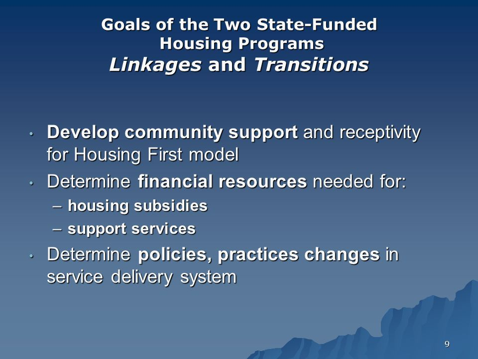 9 Goals of the Two State-Funded Housing Programs Linkages and Transitions Develop community support and receptivity for Housing First model Develop community support and receptivity for Housing First model Determine financial resources needed for: Determine financial resources needed for: –housing subsidies –support services Determine policies, practices changes in service delivery system Determine policies, practices changes in service delivery system