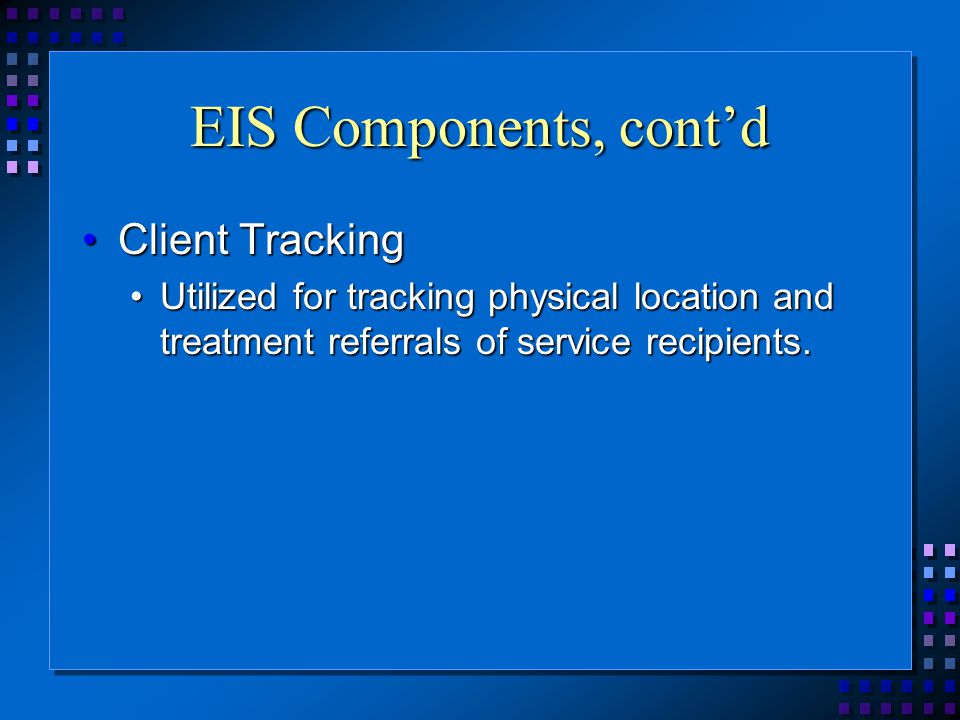 EIS Components, cont'd Client TrackingClient Tracking Utilized for tracking physical location and treatment referrals of service recipients.Utilized for tracking physical location and treatment referrals of service recipients.