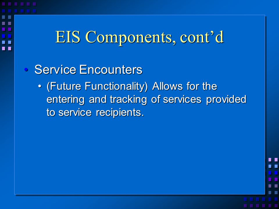 EIS Components, cont'd Service EncountersService Encounters (Future Functionality) Allows for the entering and tracking of services provided to service recipients.(Future Functionality) Allows for the entering and tracking of services provided to service recipients.
